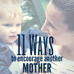 11 Things you can DO to encourage another mother today
